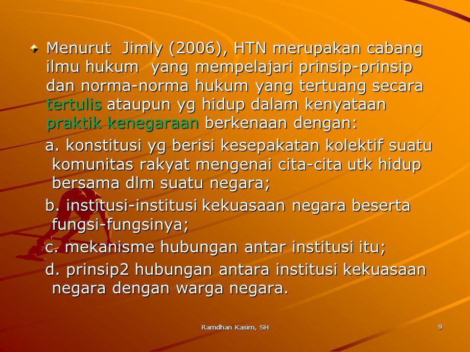 Kajian HTN (di Indonesia) menurut Jimly dapat dibedakan: 1.HTN umum yang berisi asas-asas hk yang bersifat universal; 2.HTN yang berisi asas-asas yang berkembang dlm teori dan praktik di suatu negara tertentu; 3.HTN positif yang berlaku di Indonesia yang mengkaji mengenai hukum positif di bidang ketatanegaraan di Indonesia.