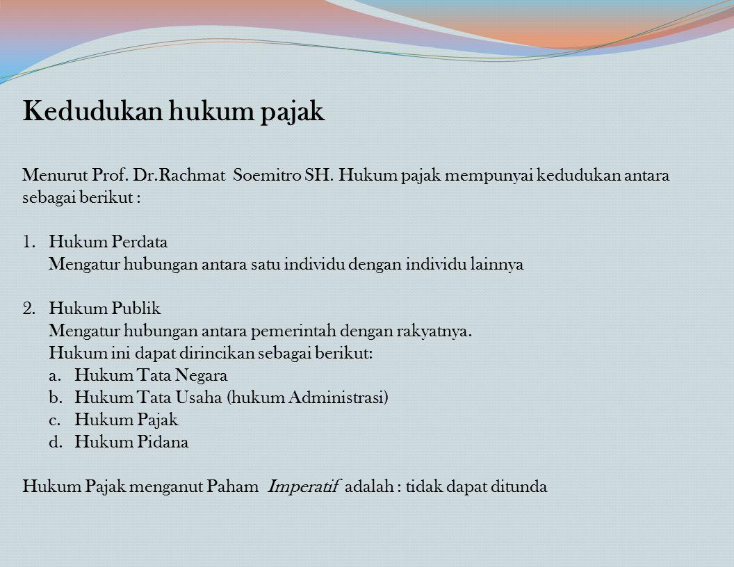 Kedudukan hukum pajak Menurut Prof. Dr.Rachmat Soemitro SH. Hukum pajak mempunyai kedudukan antara sebagai berikut : 1.Hukum Perdata Mengatur hubungan
