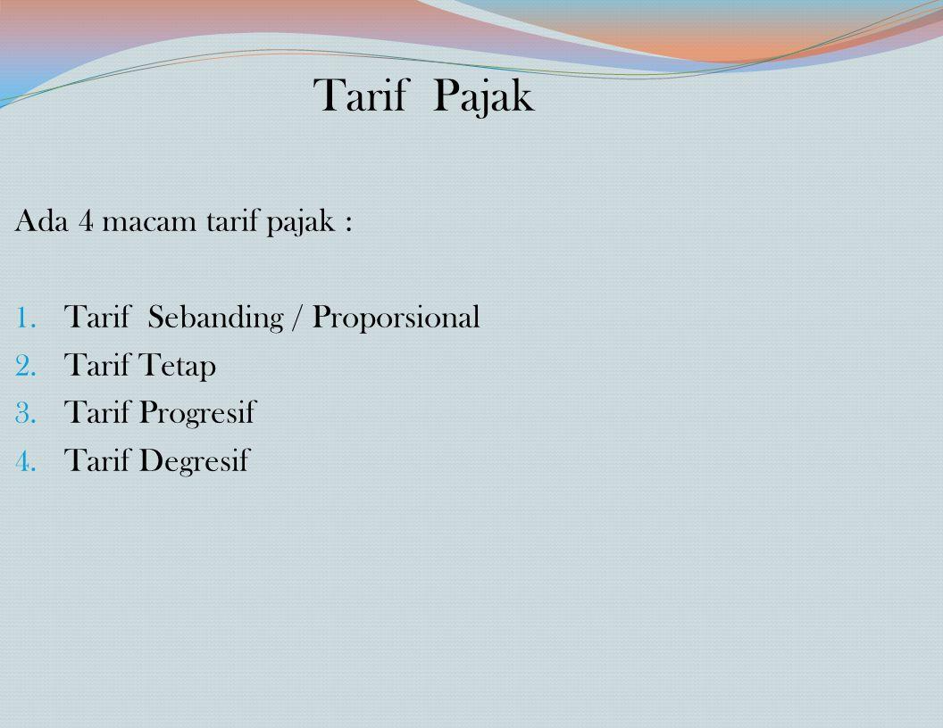 Tarif Pajak Ada 4 macam tarif pajak : 1. Tarif Sebanding / Proporsional 2. Tarif Tetap 3. Tarif Progresif 4. Tarif Degresif