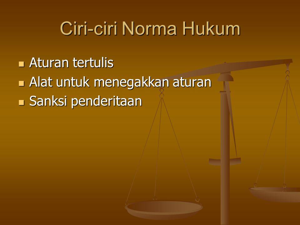 Ciri-ciri Norma Hukum Aturan tertulis Aturan tertulis Alat untuk menegakkan aturan Alat untuk menegakkan aturan Sanksi penderitaan Sanksi penderitaan
