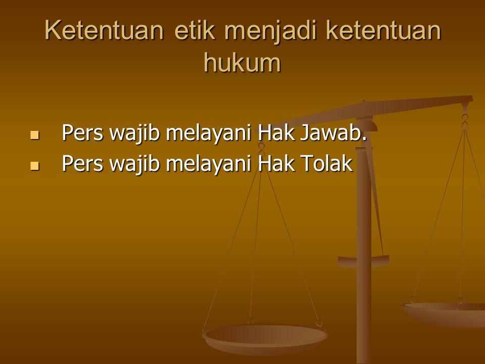 Ketentuan etik menjadi ketentuan hukum Pers wajib melayani Hak Jawab. Pers wajib melayani Hak Jawab. Pers wajib melayani Hak Tolak Pers wajib melayani
