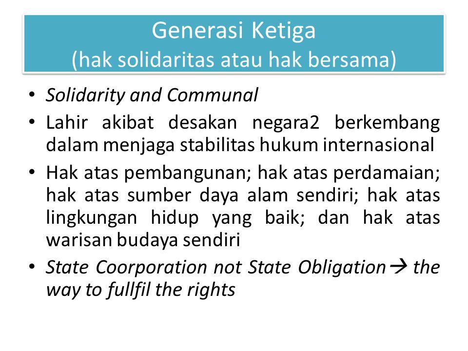 Generasi Ketiga (hak solidaritas atau hak bersama) Solidarity and Communal Lahir akibat desakan negara2 berkembang dalam menjaga stabilitas hukum inte