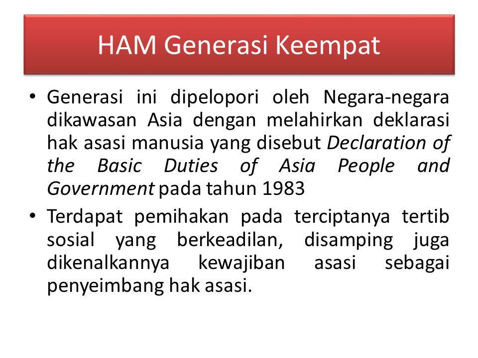 HAM Generasi Keempat Generasi ini dipelopori oleh Negara-negara dikawasan Asia dengan melahirkan deklarasi hak asasi manusia yang disebut Declaration