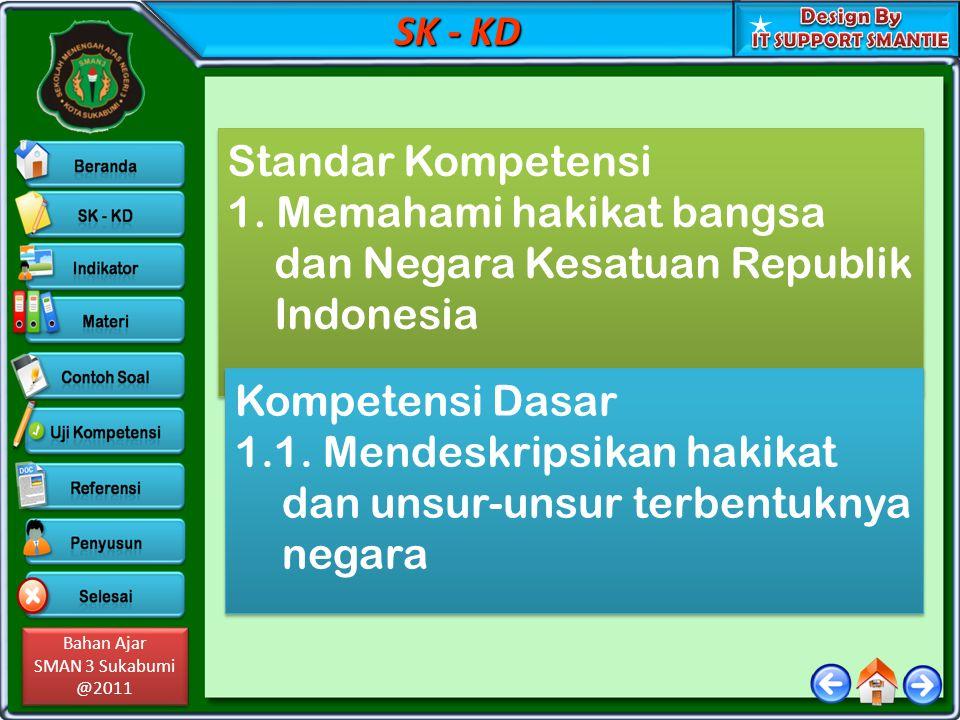 Bahan Ajar SMAN 3 Sukabumi @2011 Bahan Ajar SMAN 3 Sukabumi @2011 SK - KD Standar Kompetensi 1. Memahami hakikat bangsa dan Negara Kesatuan Republik I
