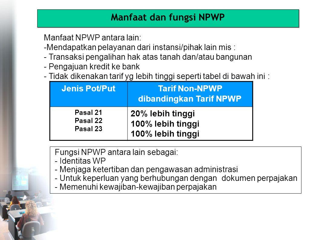 Jenis Pot/PutTarif Non-NPWP dibandingkan Tarif NPWP Pasal 21 Pasal 22 Pasal 23 20% lebih tinggi 100% lebih tinggi Manfaat NPWP antara lain: -Mendapatkan pelayanan dari instansi/pihak lain mis : - Transaksi pengalihan hak atas tanah dan/atau bangunan - Pengajuan kredit ke bank - Tidak dikenakan tarif yg lebih tinggi seperti tabel di bawah ini : Manfaat dan fungsi NPWP Fungsi NPWP antara lain sebagai: - Identitas WP - Menjaga ketertiban dan pengawasan administrasi - Untuk keperluan yang berhubungan dengan dokumen perpajakan - Memenuhi kewajiban-kewajiban perpajakan