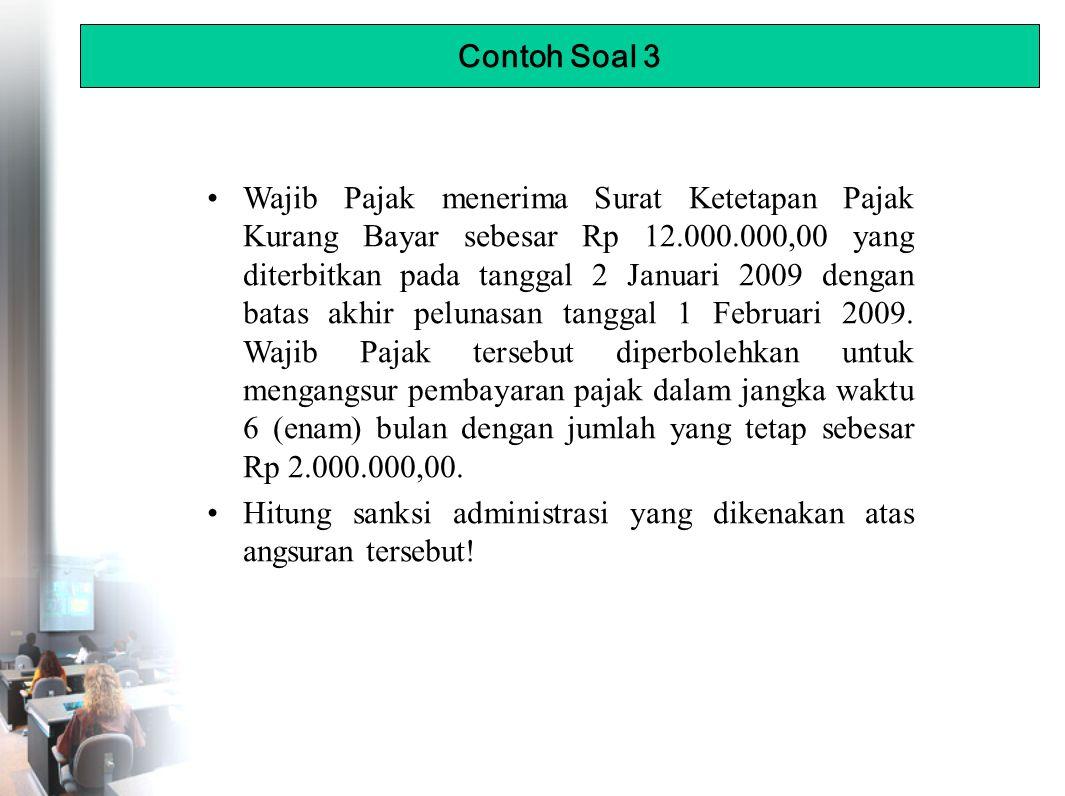 Wajib Pajak menerima Surat Ketetapan Pajak Kurang Bayar sebesar Rp 12.000.000,00 yang diterbitkan pada tanggal 2 Januari 2009 dengan batas akhir pelunasan tanggal 1 Februari 2009.