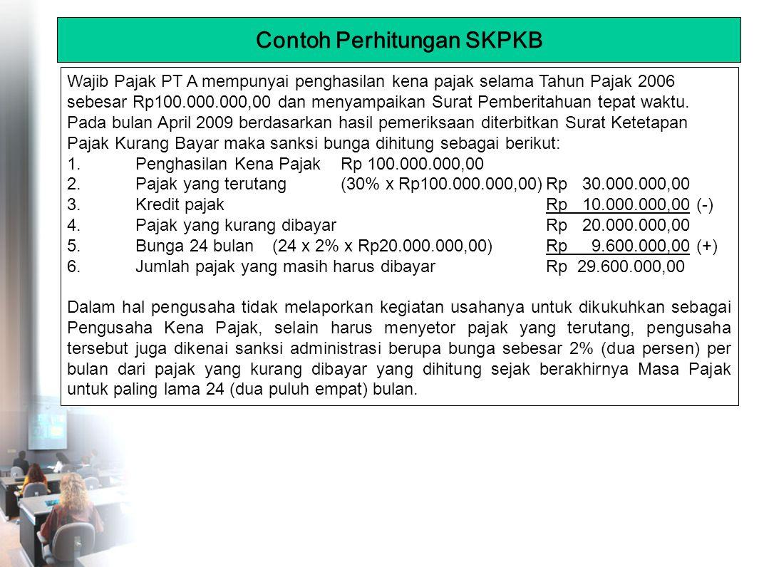 Contoh Perhitungan SKPKB Wajib Pajak PT A mempunyai penghasilan kena pajak selama Tahun Pajak 2006 sebesar Rp100.000.000,00 dan menyampaikan Surat Pemberitahuan tepat waktu.
