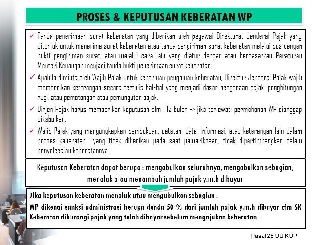 PROSES & KEPUTUSAN KEBERATAN WP Jika keputusan keberatan menolak atau mengabulkan sebagian : WP dikenai sanksi administrasi berupa denda 50 % dari jumlah pajak y.m.h dibayar cfm SK Keberatan dikurangi pajak yang telah dibayar sebelum mengajukan keberatan Keputusan Keberatan dapat berupa : mengabulkan seluruhnya, mengabulkan sebagian, menolak atau menambah jumlah pajak y.m.h dibayar Tanda penerimaan surat keberatan yang diberikan oleh pegawai Direktorat Jenderal Pajak yang ditunjuk untuk menerima surat keberatan atau tanda pengiriman surat keberatan melalui pos dengan bukti pengiriman surat, atau melalui cara lain yang diatur dengan atau berdasarkan Peraturan Menteri Keuangan menjadi tanda bukti penerimaan surat keberatan.