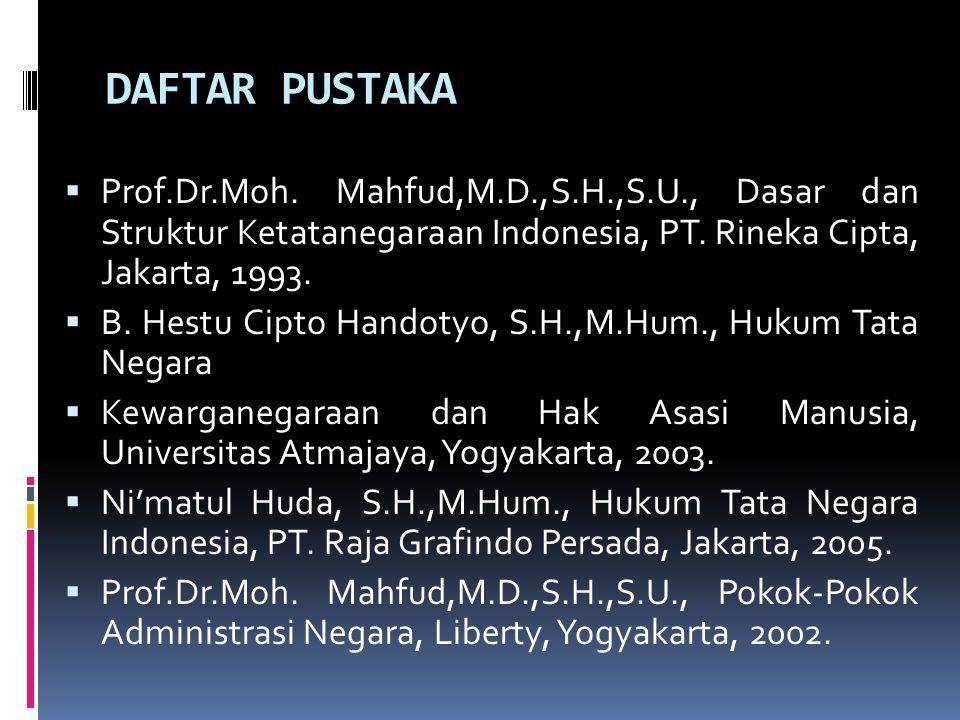 DAFTAR PUSTAKA  Prof.Dr.Moh. Mahfud,M.D.,S.H.,S.U., Dasar dan Struktur Ketatanegaraan Indonesia, PT. Rineka Cipta, Jakarta, 1993.  B. Hestu Cipto Ha