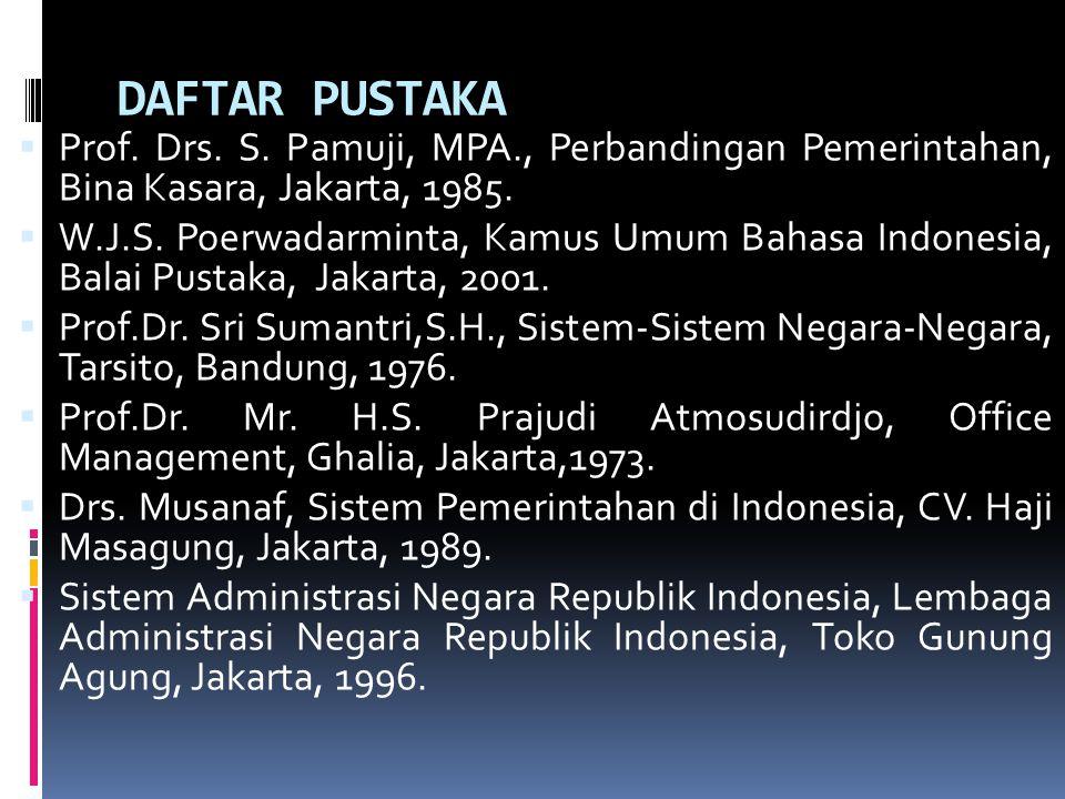 DAFTAR PUSTAKA  Prof. Drs. S. Pamuji, MPA., Perbandingan Pemerintahan, Bina Kasara, Jakarta, 1985.  W.J.S. Poerwadarminta, Kamus Umum Bahasa Indones