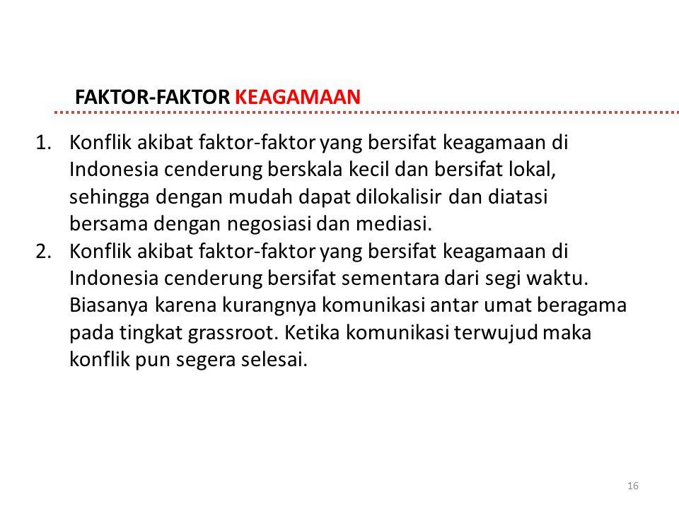 16 FAKTOR-FAKTOR KEAGAMAAN 1.Konflik akibat faktor-faktor yang bersifat keagamaan di Indonesia cenderung berskala kecil dan bersifat lokal, sehingga d