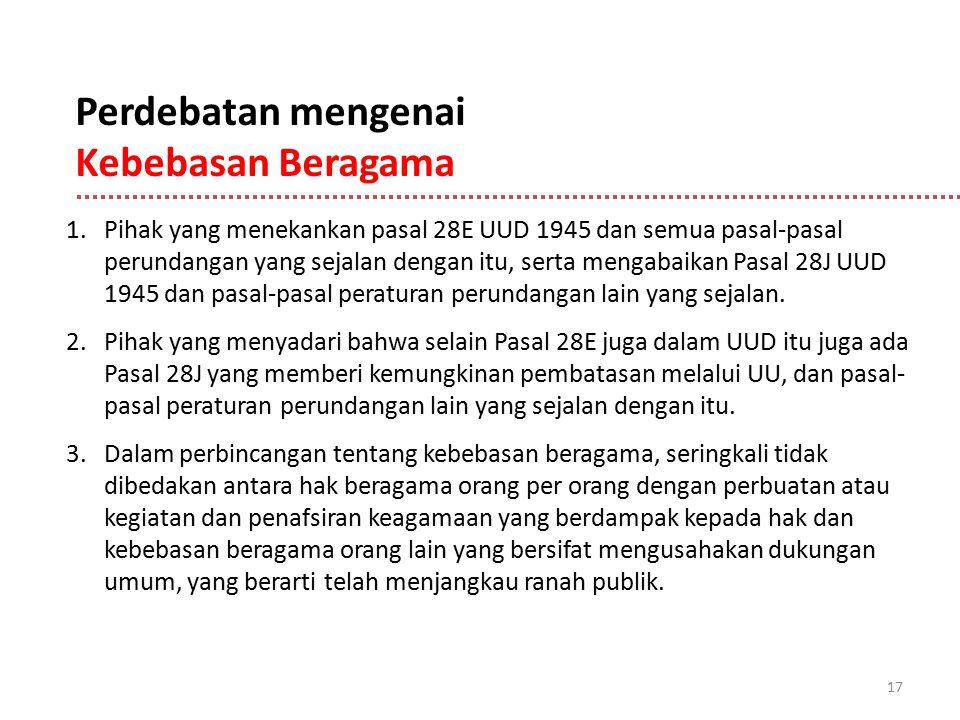 17 Perdebatan mengenai Kebebasan Beragama 1.Pihak yang menekankan pasal 28E UUD 1945 dan semua pasal-pasal perundangan yang sejalan dengan itu, serta