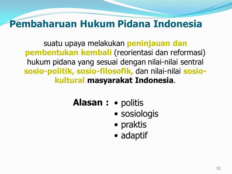 Pembaharuan Hukum Pidana Indonesia 12 suatu upaya melakukan peninjauan dan pembentukan kembali (reorientasi dan reformasi) hukum pidana yang sesuai dengan nilai-nilai sentral sosio-politik, sosio-filosofik, dan nilai-nilai sosio- kultural masyarakat Indonesia.