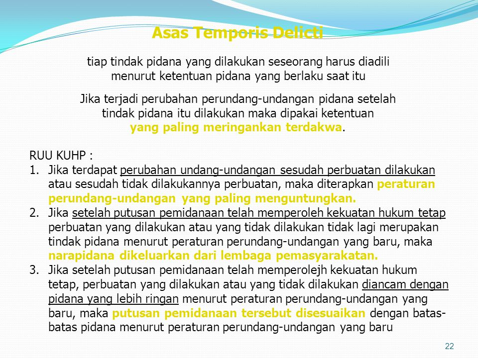 Asas Temporis Delicti tiap tindak pidana yang dilakukan seseorang harus diadili menurut ketentuan pidana yang berlaku saat itu Jika terjadi perubahan perundang-undangan pidana setelah tindak pidana itu dilakukan maka dipakai ketentuan yang paling meringankan terdakwa.