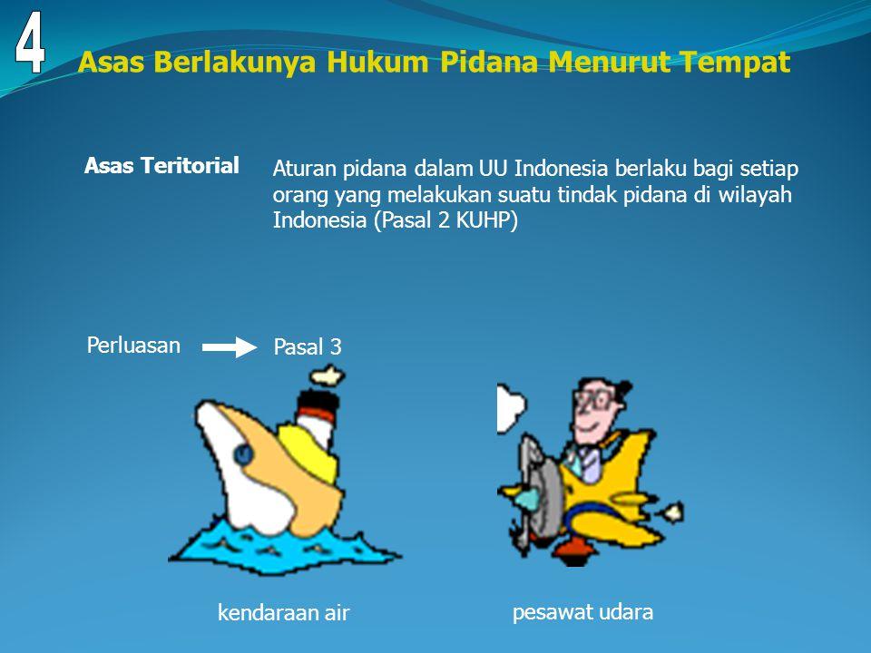 Asas Berlakunya Hukum Pidana Menurut Tempat Asas Teritorial Aturan pidana dalam UU Indonesia berlaku bagi setiap orang yang melakukan suatu tindak pidana di wilayah Indonesia (Pasal 2 KUHP) Pasal 3 Perluasan kendaraan air pesawat udara