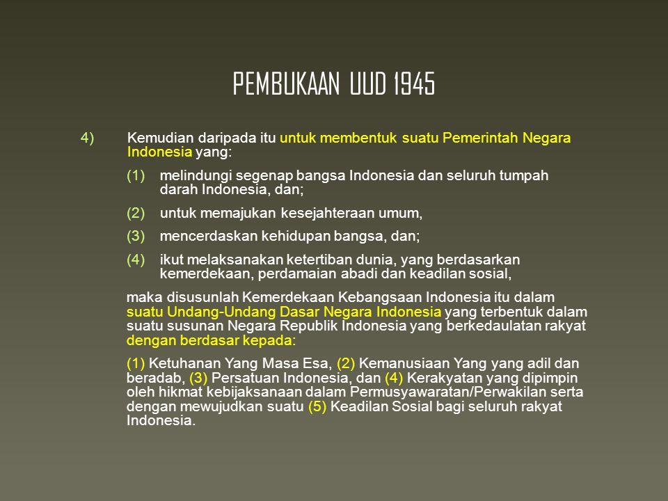 PEMBUKAAN UUD 1945 4)Kemudian daripada itu untuk membentuk suatu Pemerintah Negara Indonesia yang:  melindungi segenap bangsa Indonesia dan seluruh tumpah darah Indonesia, dan;  untuk memajukan kesejahteraan umum,  mencerdaskan kehidupan bangsa, dan;  ikut melaksanakan ketertiban dunia, yang berdasarkan kemerdekaan, perdamaian abadi dan keadilan sosial, maka disusunlah Kemerdekaan Kebangsaan Indonesia itu dalam suatu Undang-Undang Dasar Negara Indonesia yang terbentuk dalam suatu susunan Negara Republik Indonesia yang berkedaulatan rakyat dengan berdasar kepada: (1) Ketuhanan Yang Masa Esa, (2) Kemanusiaan Yang yang adil dan beradab, (3) Persatuan Indonesia, dan (4) Kerakyatan yang dipimpin oleh hikmat kebijaksanaan dalam Permusyawaratan/Perwakilan serta dengan mewujudkan suatu (5) Keadilan Sosial bagi seluruh rakyat Indonesia.