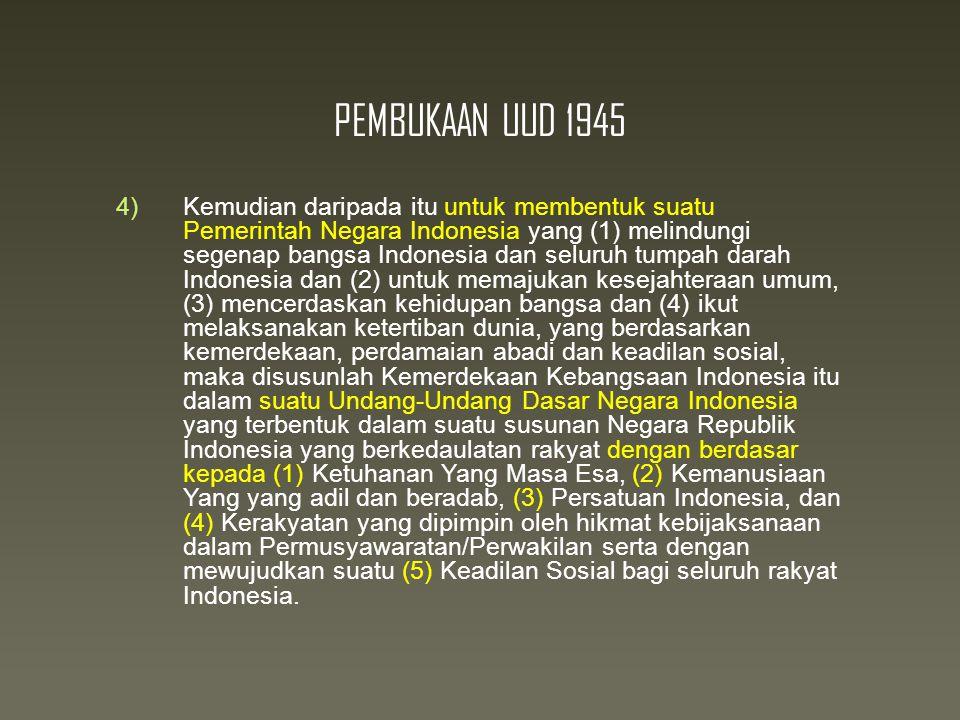 PEMBUKAAN UUD 1945 4)Kemudian daripada itu untuk membentuk suatu Pemerintah Negara Indonesia yang (1) melindungi segenap bangsa Indonesia dan seluruh tumpah darah Indonesia dan (2) untuk memajukan kesejahteraan umum, (3) mencerdaskan kehidupan bangsa dan (4) ikut melaksanakan ketertiban dunia, yang berdasarkan kemerdekaan, perdamaian abadi dan keadilan sosial, maka disusunlah Kemerdekaan Kebangsaan Indonesia itu dalam suatu Undang-Undang Dasar Negara Indonesia yang terbentuk dalam suatu susunan Negara Republik Indonesia yang berkedaulatan rakyat dengan berdasar kepada (1) Ketuhanan Yang Masa Esa, (2) Kemanusiaan Yang yang adil dan beradab, (3) Persatuan Indonesia, dan (4) Kerakyatan yang dipimpin oleh hikmat kebijaksanaan dalam Permusyawaratan/Perwakilan serta dengan mewujudkan suatu (5) Keadilan Sosial bagi seluruh rakyat Indonesia.