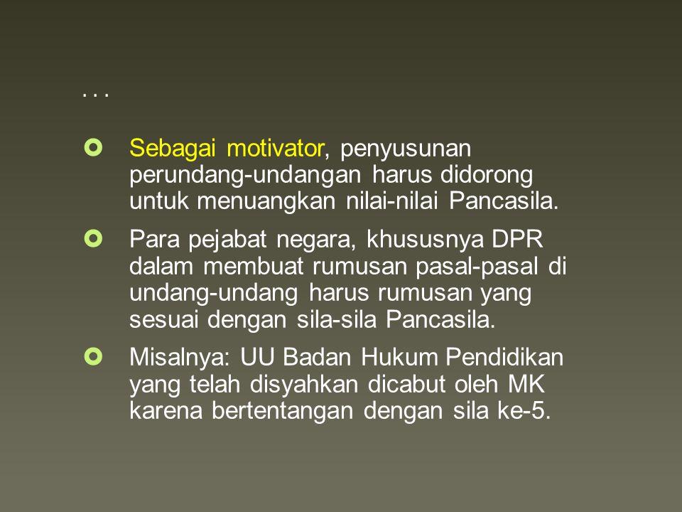 ...  Sebagai motivator, penyusunan perundang-undangan harus didorong untuk menuangkan nilai-nilai Pancasila.  Para pejabat negara, khususnya DPR dal