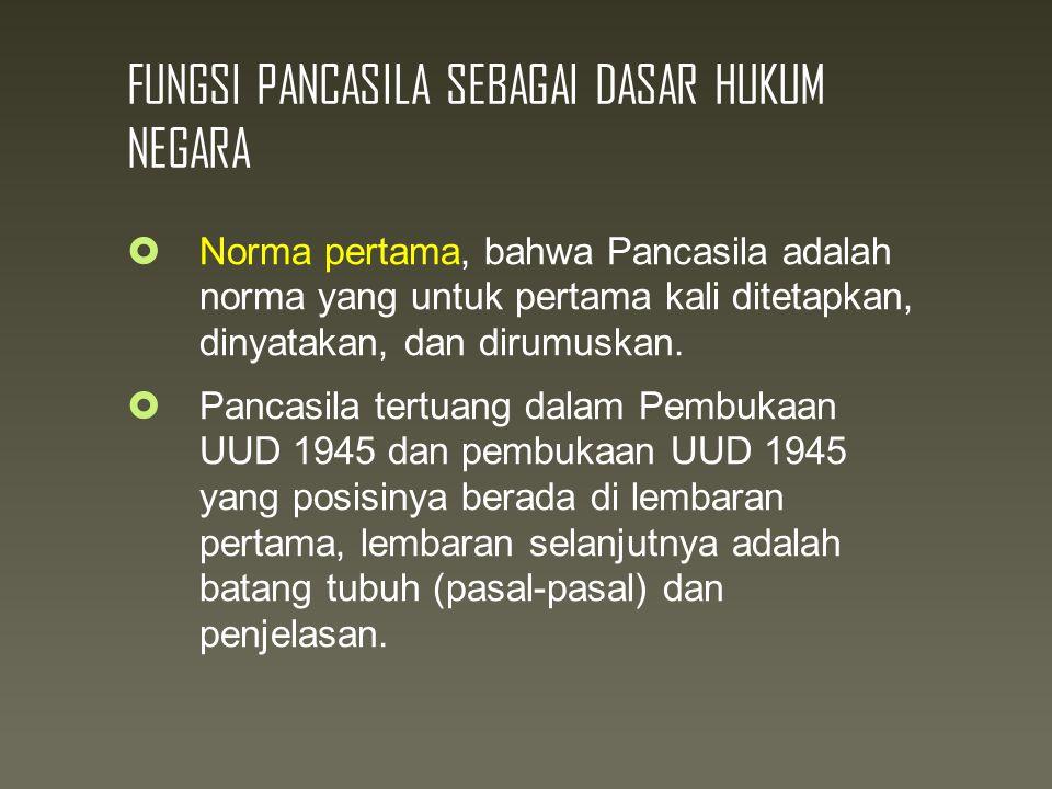 FUNGSI PANCASILA SEBAGAI DASAR HUKUM NEGARA  Norma pertama, bahwa Pancasila adalah norma yang untuk pertama kali ditetapkan, dinyatakan, dan dirumuskan.