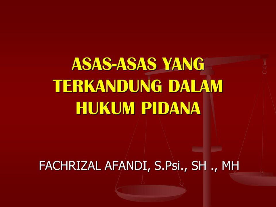 ASAS-ASAS YANG TERKANDUNG DALAM HUKUM PIDANA FACHRIZAL AFANDI, S.Psi., SH., MH