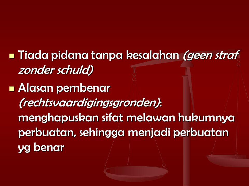 Tiada pidana tanpa kesalahan (geen straf zonder schuld) Tiada pidana tanpa kesalahan (geen straf zonder schuld) Alasan pembenar (rechtsvaardigingsgronden): menghapuskan sifat melawan hukumnya perbuatan, sehingga menjadi perbuatan yg benar Alasan pembenar (rechtsvaardigingsgronden): menghapuskan sifat melawan hukumnya perbuatan, sehingga menjadi perbuatan yg benar