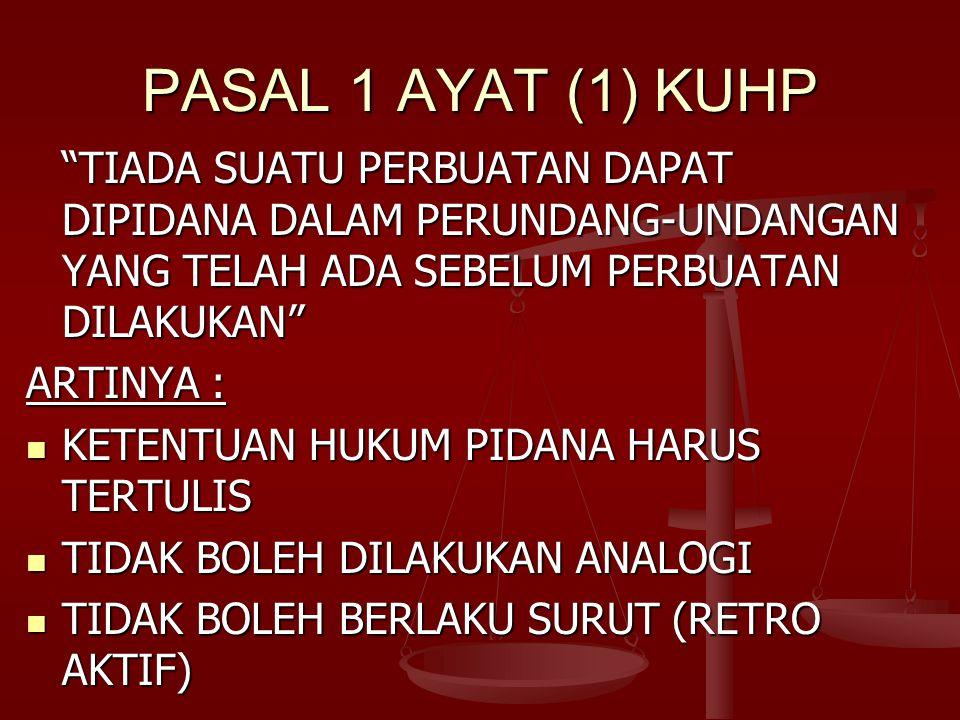 PASAL 1 AYAT (1) KUHP TIADA SUATU PERBUATAN DAPAT DIPIDANA DALAM PERUNDANG-UNDANGAN YANG TELAH ADA SEBELUM PERBUATAN DILAKUKAN ARTINYA : KETENTUAN HUKUM PIDANA HARUS TERTULIS KETENTUAN HUKUM PIDANA HARUS TERTULIS TIDAK BOLEH DILAKUKAN ANALOGI TIDAK BOLEH DILAKUKAN ANALOGI TIDAK BOLEH BERLAKU SURUT (RETRO AKTIF) TIDAK BOLEH BERLAKU SURUT (RETRO AKTIF)