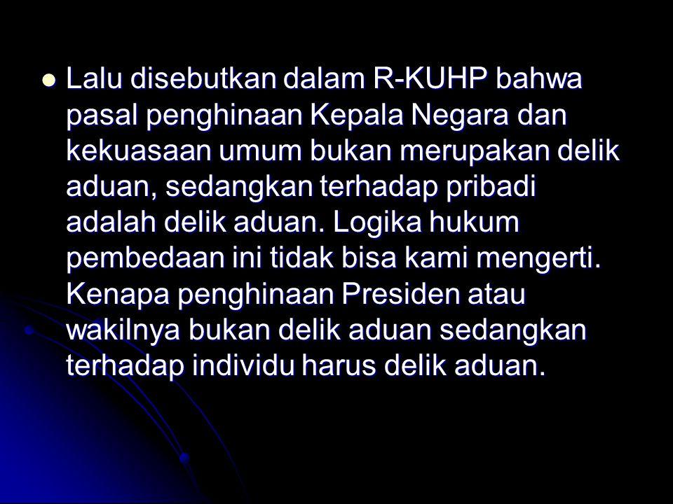 Lalu disebutkan dalam R-KUHP bahwa pasal penghinaan Kepala Negara dan kekuasaan umum bukan merupakan delik aduan, sedangkan terhadap pribadi adalah de