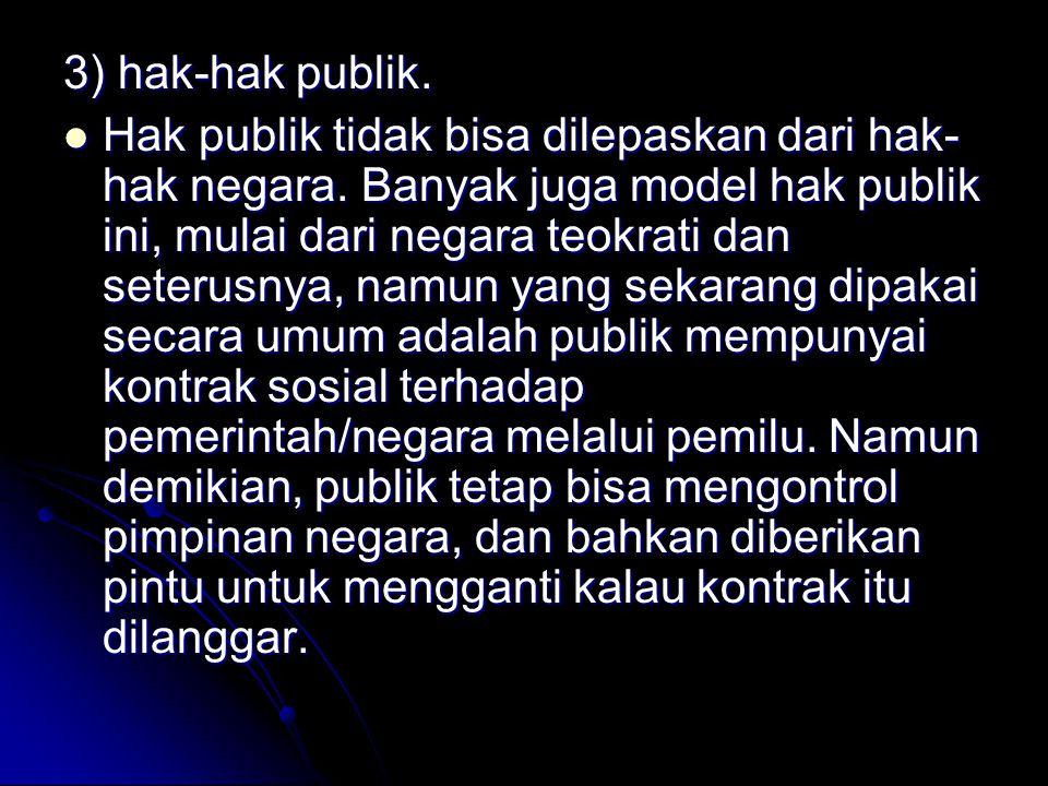 3) hak-hak publik. Hak publik tidak bisa dilepaskan dari hak- hak negara. Banyak juga model hak publik ini, mulai dari negara teokrati dan seterusnya,