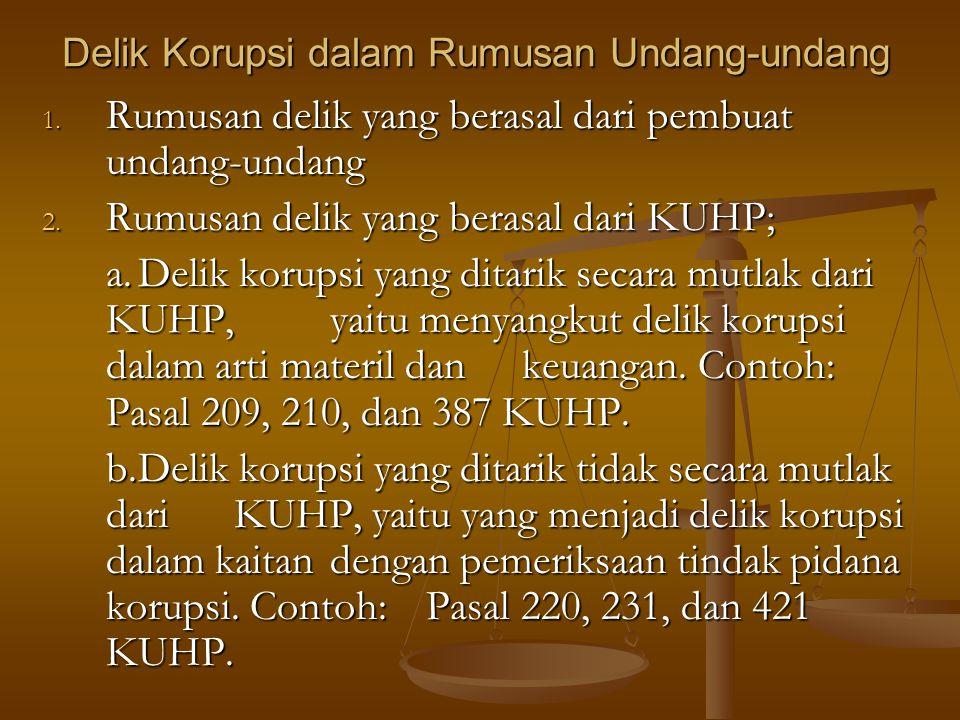 Delik Korupsi dalam Rumusan Undang-undang 1. Rumusan delik yang berasal dari pembuat undang-undang 2. Rumusan delik yang berasal dari KUHP; a.Delik ko
