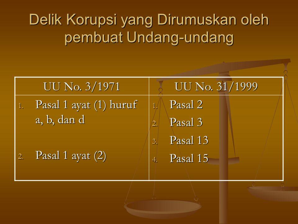 Delik Korupsi yang Dirumuskan oleh pembuat Undang-undang UU No. 3/1971 UU No. 31/1999 1. Pasal 1 ayat (1) huruf a, b, dan d 2. Pasal 1 ayat (2) 1. Pas