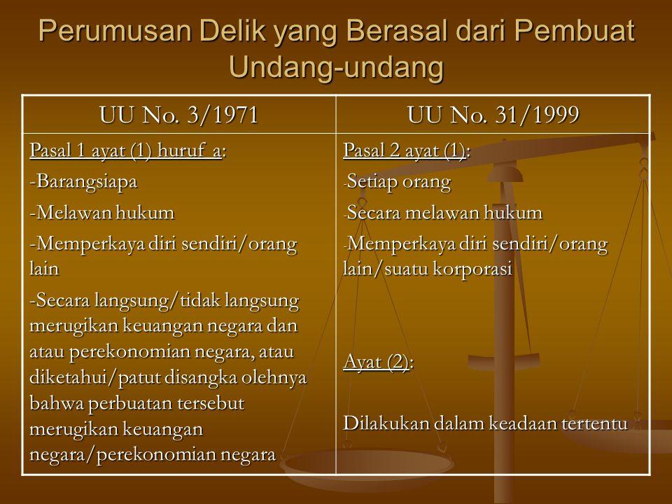 Perumusan Delik yang Berasal dari Pembuat Undang-undang UU No. 3/1971 UU No. 31/1999 Pasal 1 ayat (1) huruf a: -Barangsiapa -Melawan hukum -Memperkaya