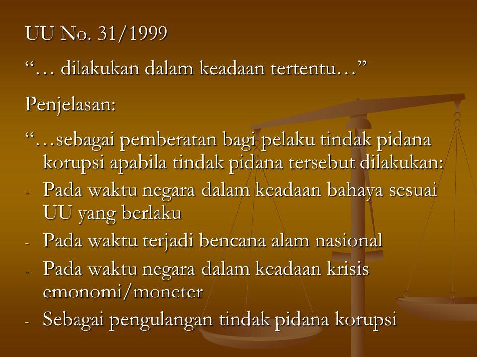 """UU No. 31/1999 """"… dilakukan dalam keadaan tertentu…"""" Penjelasan: """"…sebagai pemberatan bagi pelaku tindak pidana korupsi apabila tindak pidana tersebut"""