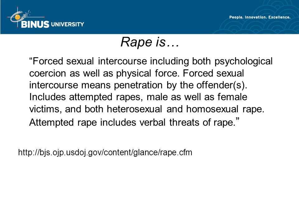 "Rape is… ""Forced sexual intercourse including both psychological coercion as well as physical force. Forced sexual intercourse means penetration by th"