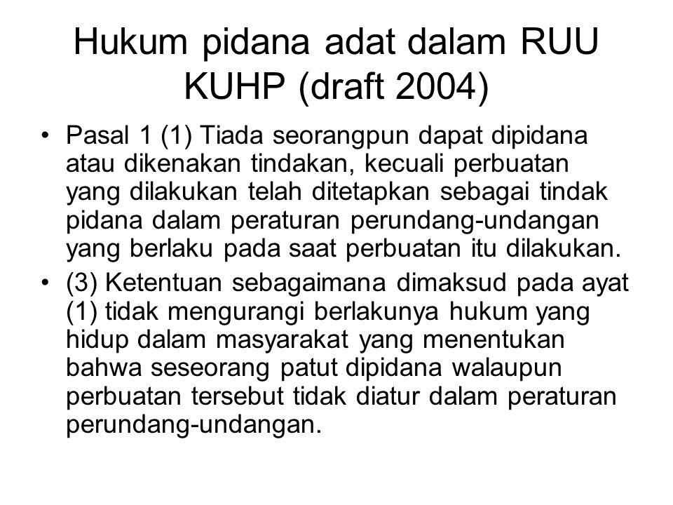 Hukum pidana adat dalam RUU KUHP (draft 2004) Pasal 1 (1) Tiada seorangpun dapat dipidana atau dikenakan tindakan, kecuali perbuatan yang dilakukan te