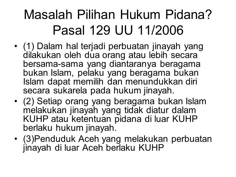 Masalah Pilihan Hukum Pidana? Pasal 129 UU 11/2006 (1) Dalam hal terjadi perbuatan jinayah yang dilakukan oleh dua orang atau lebih secara bersama-sam