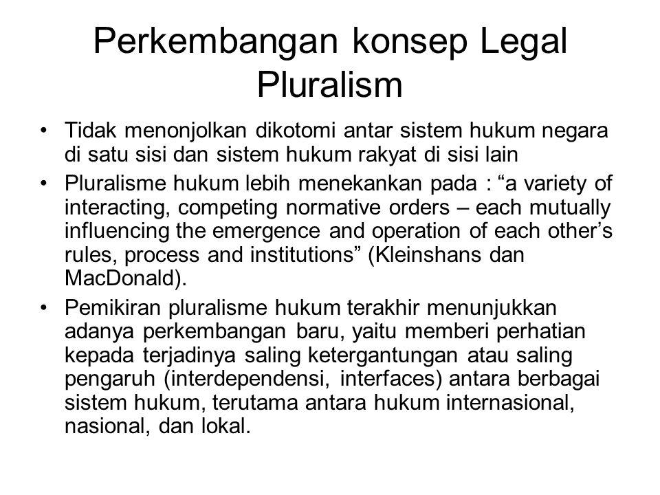 Perkembangan konsep Legal Pluralism Tidak menonjolkan dikotomi antar sistem hukum negara di satu sisi dan sistem hukum rakyat di sisi lain Pluralisme