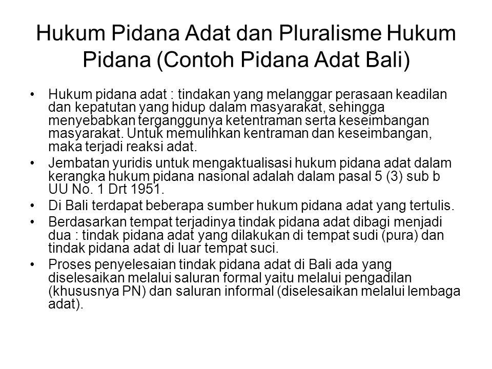 Hukum Pidana Adat dan Pluralisme Hukum Pidana (Contoh Pidana Adat Bali) Hukum pidana adat : tindakan yang melanggar perasaan keadilan dan kepatutan yang hidup dalam masyarakat, sehingga menyebabkan terganggunya ketentraman serta keseimbangan masyarakat.