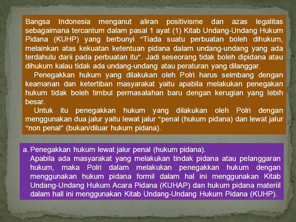 Bangsa Indonesia menganut aliran positivisme dan azas legalitas sebagaimana tercantum dalam pasal 1 ayat (1) Kitab Undang-Undang Hukum Pidana (KUHP) yang berbunyi Tiada suatu perbuatan boleh dihukum, melainkan atas kekuatan ketentuan pidana dalam undang-undang yang ada terdahulu darii pada perbuatan itu .