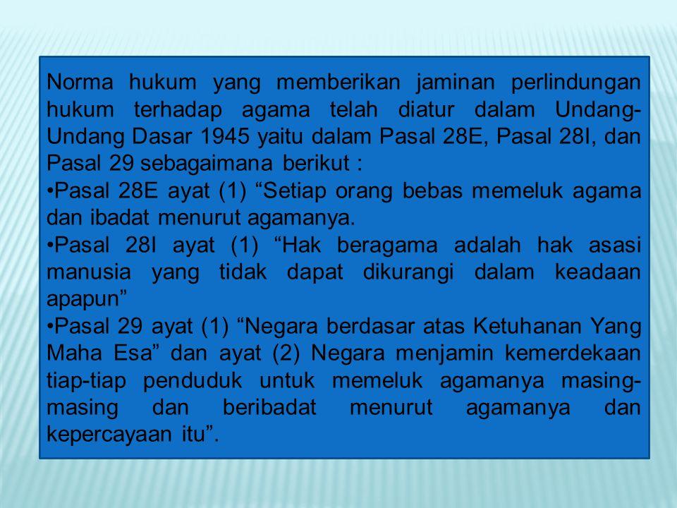 Norma hukum yang memberikan jaminan perlindungan hukum terhadap agama telah diatur dalam Undang- Undang Dasar 1945 yaitu dalam Pasal 28E, Pasal 28I, d