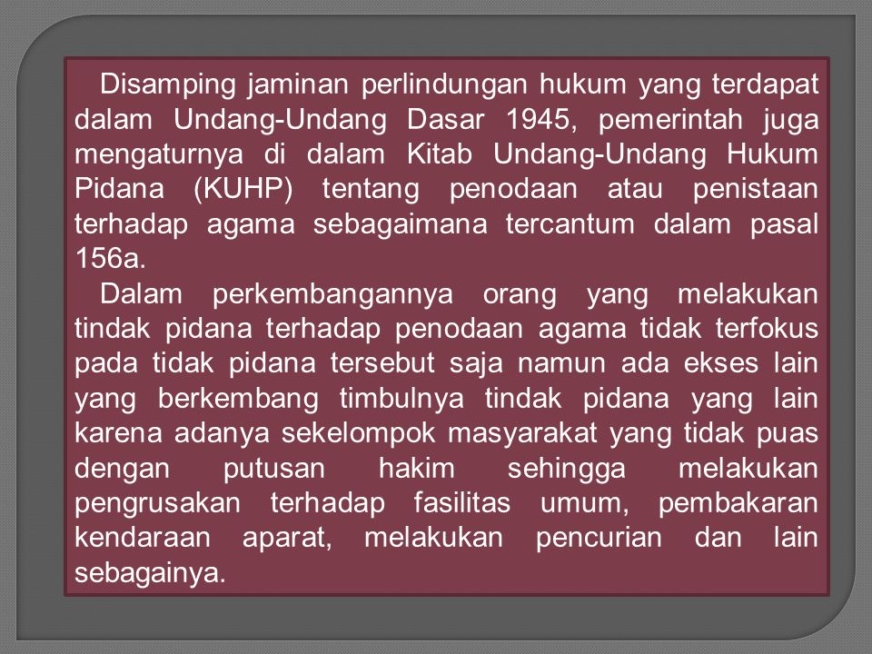 Disamping jaminan perlindungan hukum yang terdapat dalam Undang-Undang Dasar 1945, pemerintah juga mengaturnya di dalam Kitab Undang-Undang Hukum Pidana (KUHP) tentang penodaan atau penistaan terhadap agama sebagaimana tercantum dalam pasal 156a.