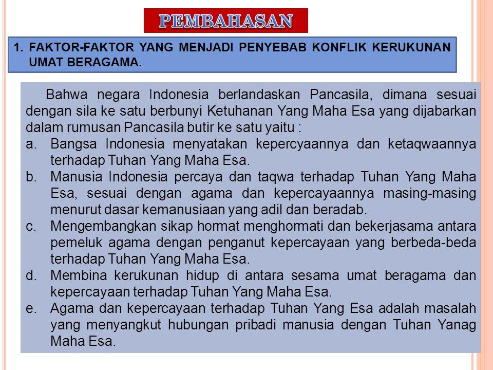 1. FAKTOR-FAKTOR YANG MENJADI PENYEBAB KONFLIK KERUKUNAN UMAT BERAGAMA. Bahwa negara Indonesia berlandaskan Pancasila, dimana sesuai dengan sila ke sa
