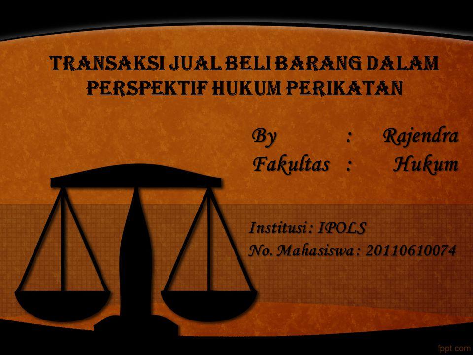 By : Rajendra Fakultas:Hukum Institusi : IPOLS No. Mahasiswa : 20110610074 TRANSAKSI JUAL BELI BARANG DALAM PERSPEKTIF HUKUM PERIKATAN