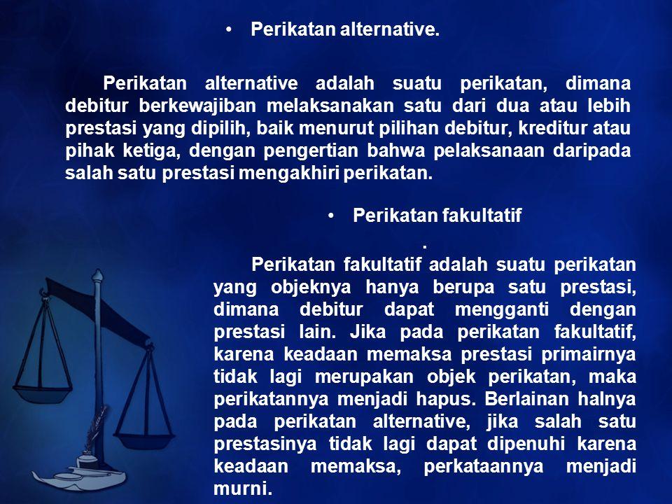Perikatan alternative. Perikatan alternative adalah suatu perikatan, dimana debitur berkewajiban melaksanakan satu dari dua atau lebih prestasi yang d