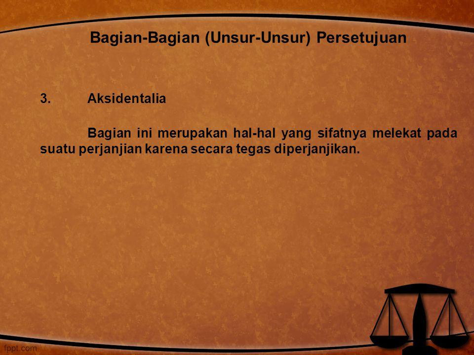 3. Aksidentalia Bagian ini merupakan hal-hal yang sifatnya melekat pada suatu perjanjian karena secara tegas diperjanjikan. Bagian-Bagian (Unsur-Unsur