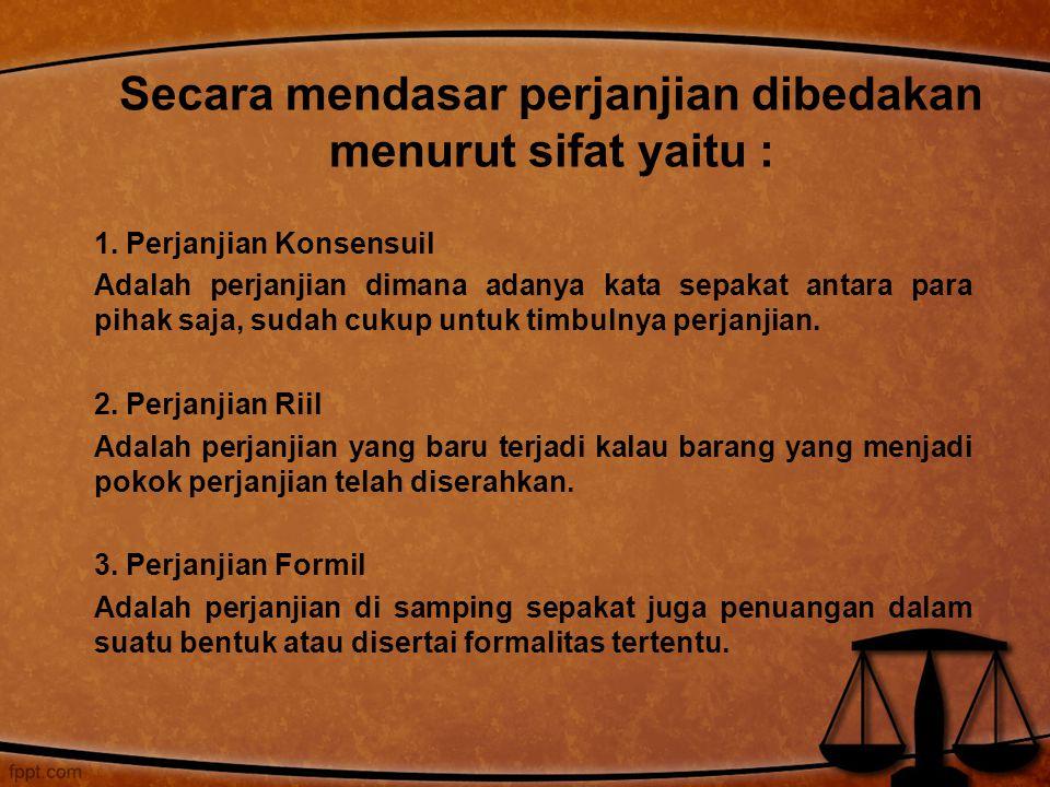 1. Perjanjian Konsensuil Adalah perjanjian dimana adanya kata sepakat antara para pihak saja, sudah cukup untuk timbulnya perjanjian. 2. Perjanjian Ri