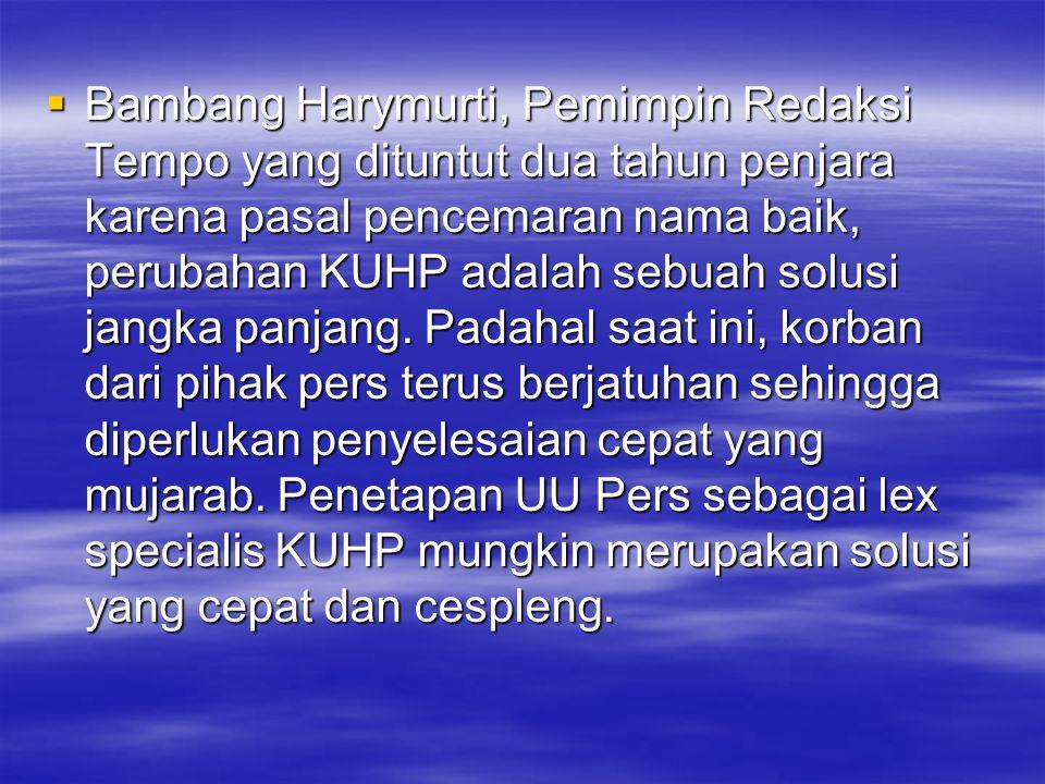  Bambang Harymurti, Pemimpin Redaksi Tempo yang dituntut dua tahun penjara karena pasal pencemaran nama baik, perubahan KUHP adalah sebuah solusi jan