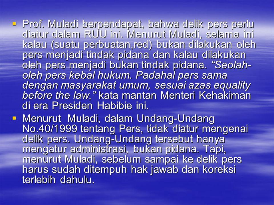 Prof. Muladi berpendapat, bahwa delik pers perlu diatur dalam RUU ini. Menurut Muladi, selama ini kalau (suatu perbuatan,red) bukan dilakukan oleh p