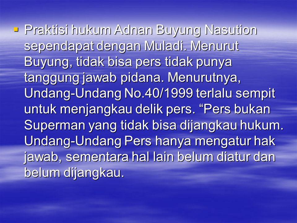  Praktisi hukum Adnan Buyung Nasution sependapat dengan Muladi. Menurut Buyung, tidak bisa pers tidak punya tanggung jawab pidana. Menurutnya, Undang