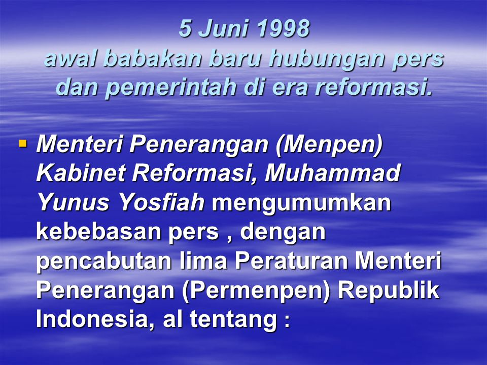 5 Juni 1998 awal babakan baru hubungan pers dan pemerintah di era reformasi.  Menteri Penerangan (Menpen) Kabinet Reformasi, Muhammad Yunus Yosfiah m