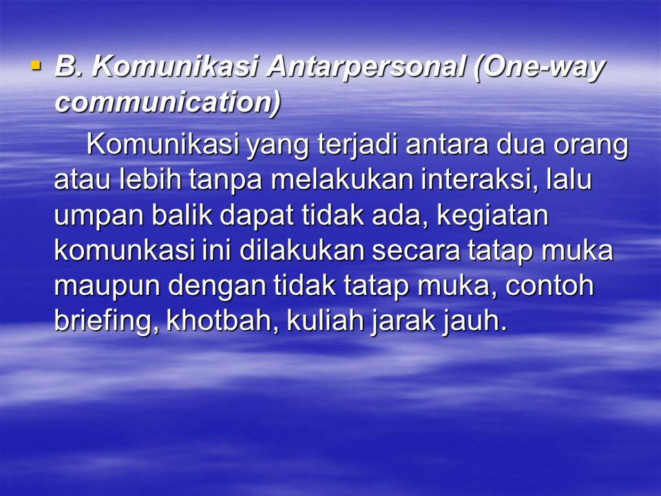  B. Komunikasi Antarpersonal (One-way communication) Komunikasi yang terjadi antara dua orang atau lebih tanpa melakukan interaksi, lalu umpan balik